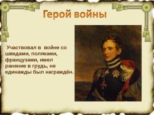 Участвовал в войне со шведами, поляками, французами, имел ранение в грудь, н