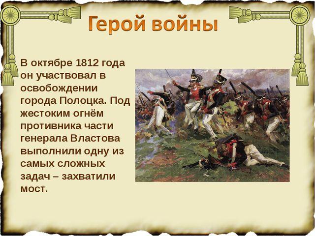 В октябре 1812 года он участвовал в освобождении города Полоцка. Под жестоким...