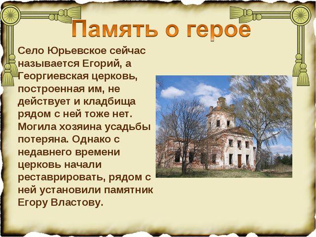 Село Юрьевское сейчас называется Егорий, а Георгиевская церковь, построенная...