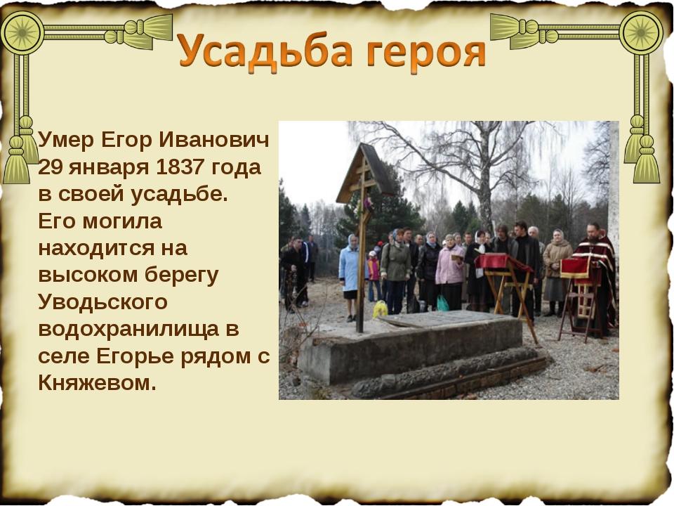 Умер Егор Иванович 29 января 1837 года в своей усадьбе. Его могила находится...
