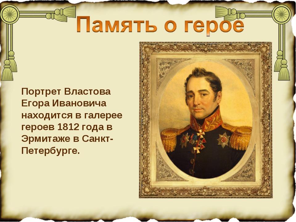 Портрет Властова Егора Ивановича находится в галерее героев 1812 года в Эрмит...
