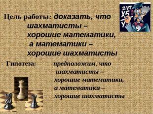 Цель работы: доказать, что шахматисты – хорошие математики, а математики – хо