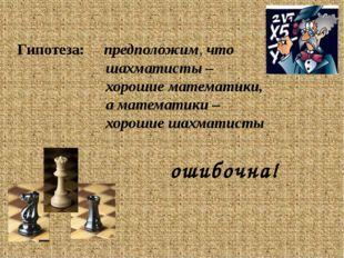 Гипотеза: предположим, что шахматисты – хорошие математики, а математики – х
