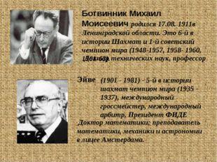 Ботвинник Михаил Моисеевич родился 17.08. 1911в Ленинградской области. Это 6-