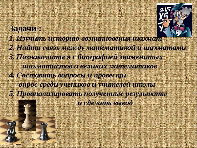 Задачи : Изучить историю возникновения шахмат Найти связь между математикой и...