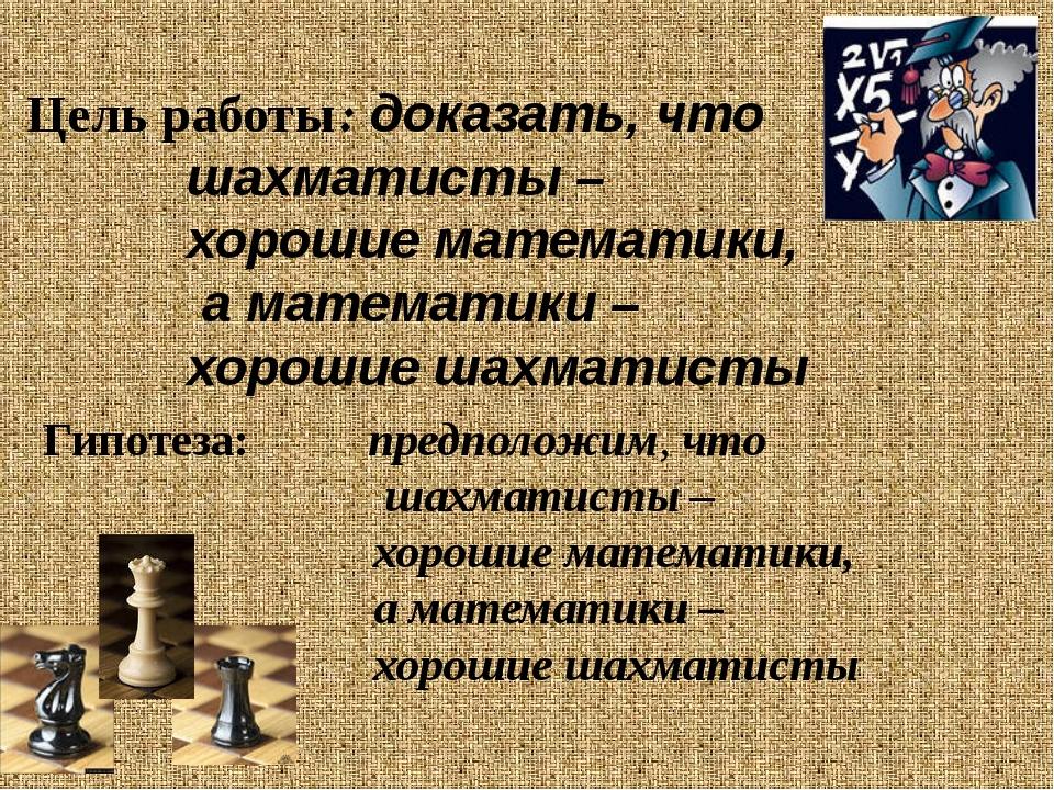 Цель работы: доказать, что шахматисты – хорошие математики, а математики – хо...