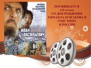 ПОСВЯЩАЕТСЯ 125-летию СО ДНЯ РОЖДЕНИЯ МИХАИЛА БУЛГАКОВА И ГОДУ КИНО В РОССИИ