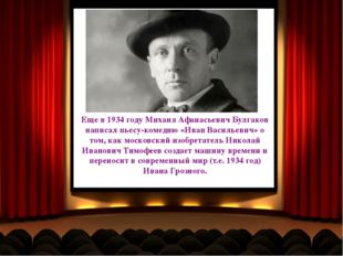 Еще в 1934 году Михаил Афанасьевич Булгаков написал пьесу-комедию «Иван Васил