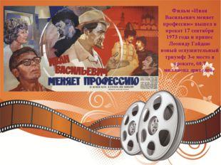 Фильм «Иван Васильевич меняет профессию» вышел в прокат 17 сентября 1973 года