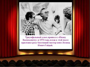 Триумфальный успех пришел к «Ивану Васильевичу» в 1973 году, когда к этой пье