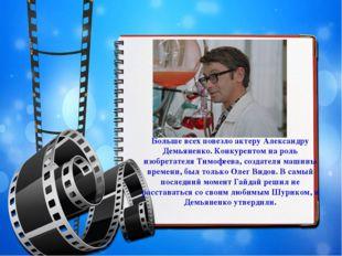 Больше всех повезло актеру Александру Демьяненко. Конкурентом на роль изобрет