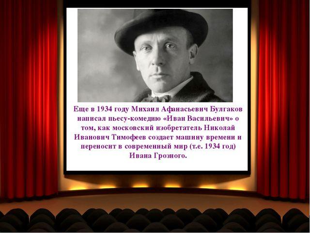 Еще в 1934 году Михаил Афанасьевич Булгаков написал пьесу-комедию «Иван Васил...