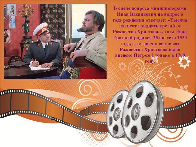 В сцене допроса милиционерами Иван Васильевич на вопрос о годе рождения отвеч...