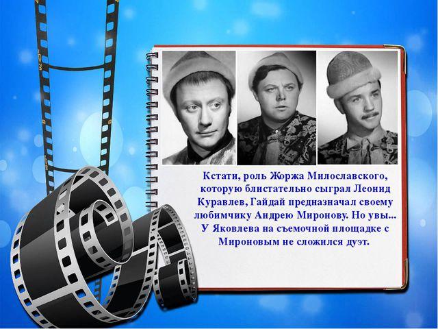 Кстати, роль Жоржа Милославского, которую блистательно сыграл Леонид Куравлев...