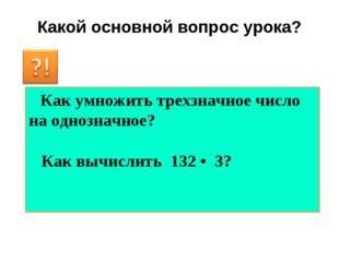 Какой основной вопрос урока? Как умножить трехзначное число на однозначное? К
