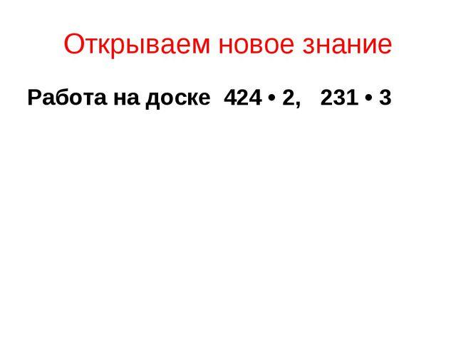 Открываем новое знание Работа на доске 424 • 2, 231 • 3