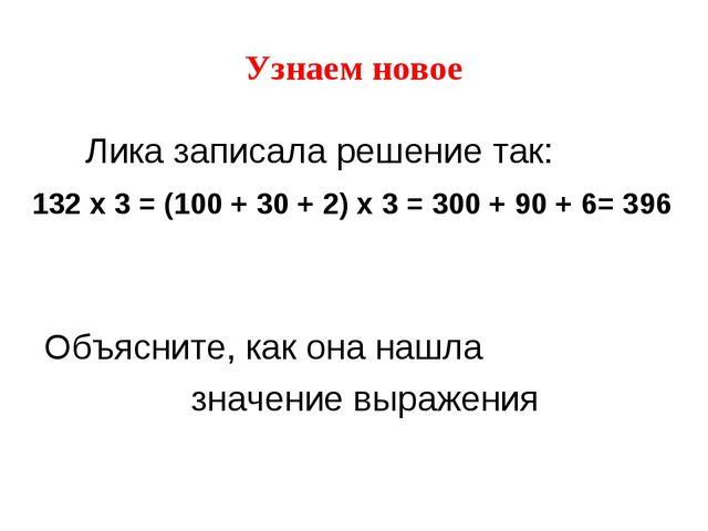 Узнаем новое Лика записала решение так: 132 x 3 = (100 + 30 + 2) x 3 = 300 +...