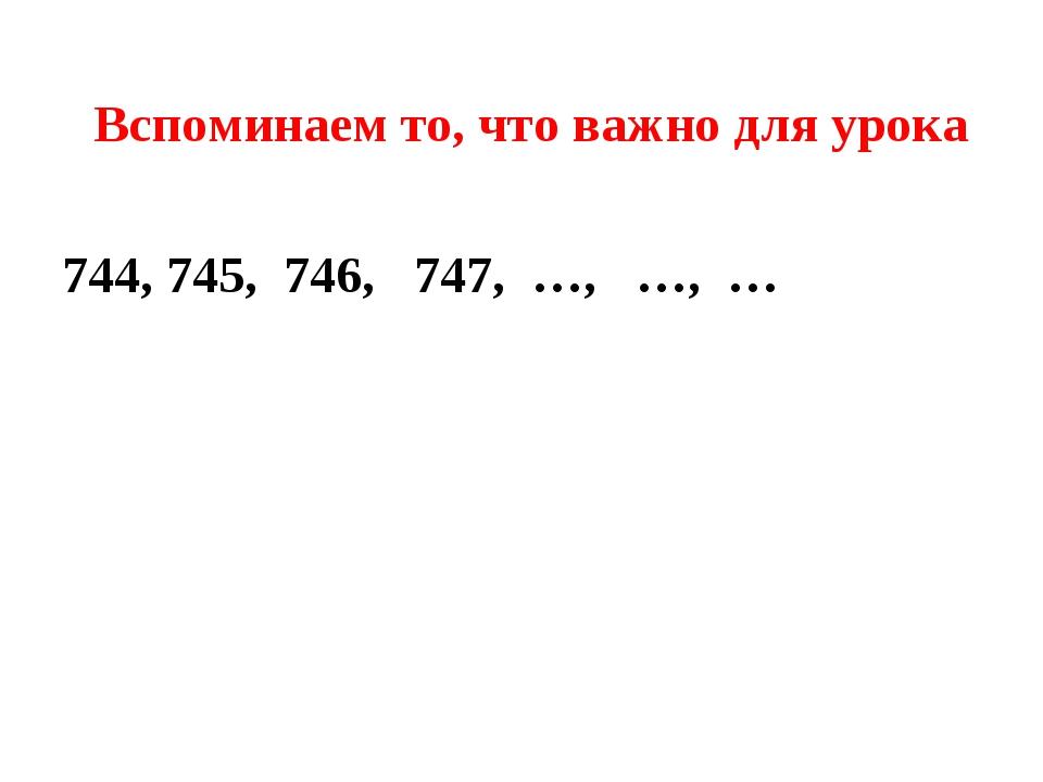Вспоминаем то, что важно для урока 744, 745, 746, 747, …, …, …