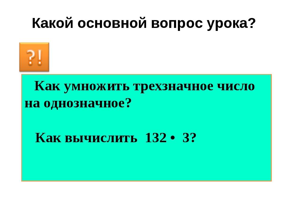 Какой основной вопрос урока? Как умножить трехзначное число на однозначное? К...