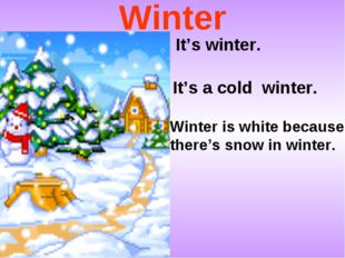 Winter It's winter. It's a cold winter. Winter is white because there's snow