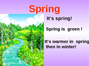 Spring It's spring! Spring is green ! It's warmer in spring then in winter!