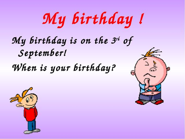 My birthday ! My birthday is on the 3rd of September! When is your birthday?