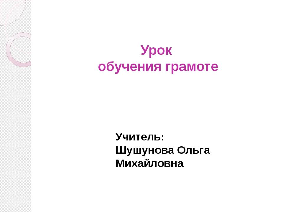 Урок обучения грамоте Учитель: Шушунова Ольга Михайловна