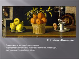 Ф. Сурбаран «Натюрморт» Для художника свет –преобразующая сила. Мир поражает