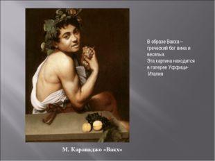 М. Караваджо «Вакх» В образе Вакха – греческий бог вина и веселья. Эта картин