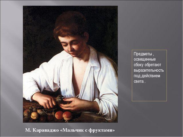 М. Караваджо «Мальчик с фруктами» Предметы , освещенные сбоку обретают вырази...