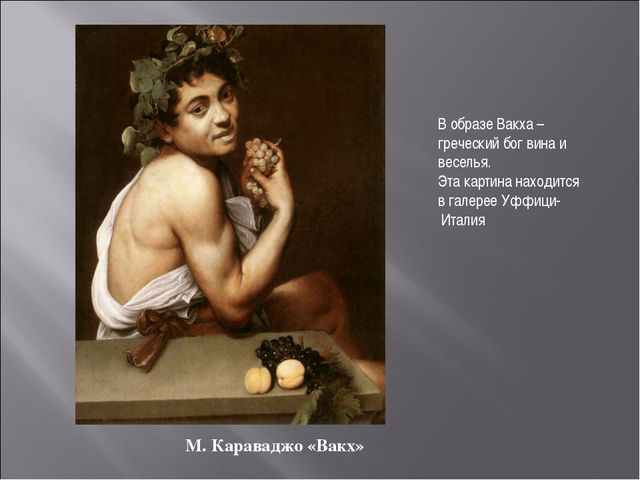 М. Караваджо «Вакх» В образе Вакха – греческий бог вина и веселья. Эта картин...
