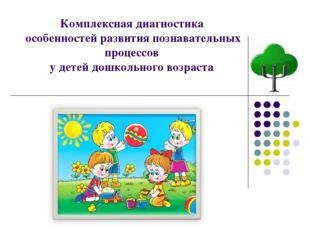 Комплексная диагностика особенностей развития познавательных процессов у дете