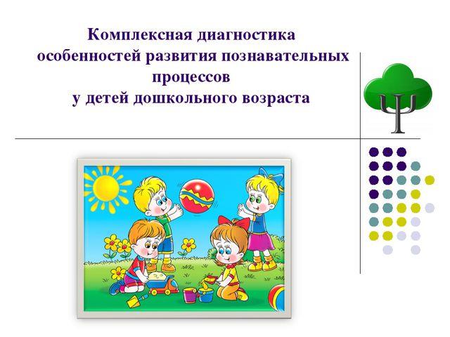 Комплексная диагностика особенностей развития познавательных процессов у дете...
