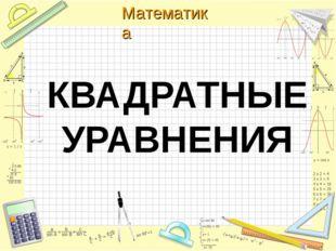 КВАДРАТНЫЕ УРАВНЕНИЯ Математика