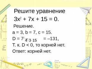 Решите уравнение 3х2 + 7х + 15 = 0. Решение. a = 3, b = 7, c = 15. D = 72 –