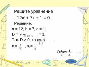 Решите уравнение 12х2 + 7х + 1 = 0. Решение. a = 12, b = 7, c = 1. D = 72 –