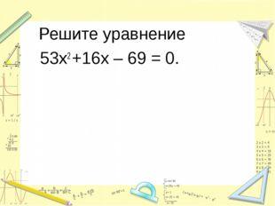 Решите уравнение 53х2 +16х – 69 = 0.