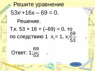 Решите уравнение 53х2 +16х – 69 = 0. Решение. Т.к. 53 + 16 + (–69) = 0, то п