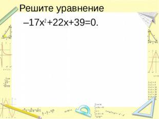 Решите уравнение –17х2 +22х+39=0.