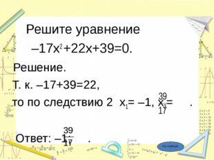 Решите уравнение –17х2 +22х+39=0. Решение. Т. к. –17+39=22, то по следствию