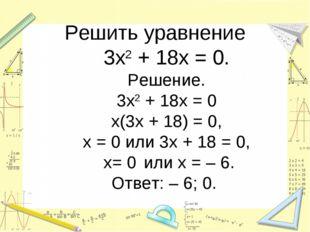 Решить уравнение 3х2 + 18х = 0. Решение. 3х2 + 18х = 0 х(3х + 18) = 0, х = 0
