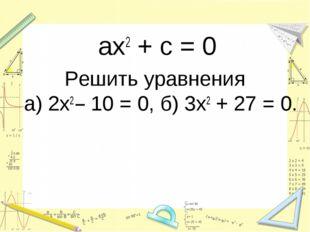 ax2 + c = 0 Решить уравнения а) 2х2 – 10 = 0, б) 3х2 + 27 = 0.