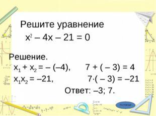 Решите уравнение х2 – 4х – 21 = 0 Решение. x1 + x2 = – (–4), 7 + ( – 3) = 4