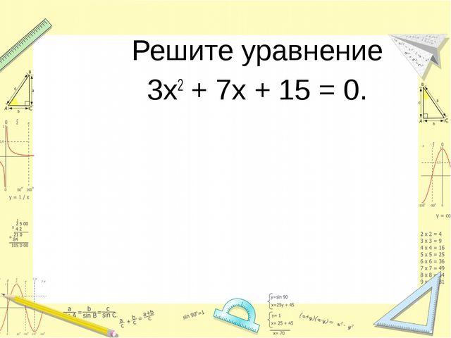 Решите уравнение 3х2 + 7х + 15 = 0.
