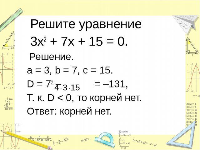 Решите уравнение 3х2 + 7х + 15 = 0. Решение. a = 3, b = 7, c = 15. D = 72 –...