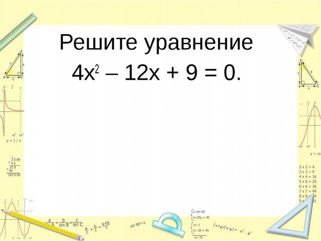 Решите уравнение 4х2 – 12х + 9 = 0.