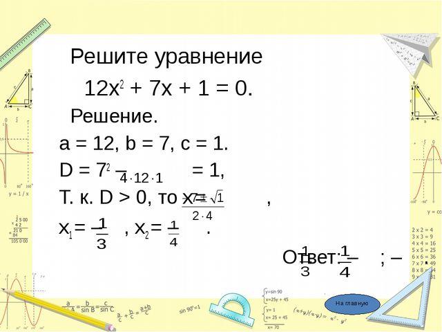 Решите уравнение 12х2 + 7х + 1 = 0. Решение. a = 12, b = 7, c = 1. D = 72 –...