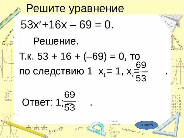 Решите уравнение 53х2 +16х – 69 = 0. Решение. Т.к. 53 + 16 + (–69) = 0, то п...