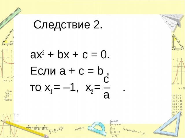 Следствие 2. ax2 + bx + c = 0. Если a + c = b , то х1 = –1, х2 = – .