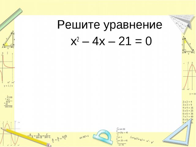 Решите уравнение х2 – 4х – 21 = 0